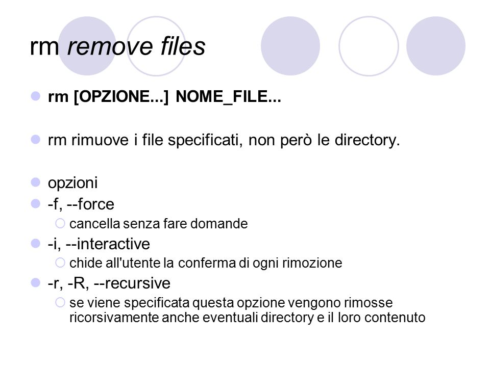 rm remove files rm [OPZIONE...] NOME_FILE... rm rimuove i file specificati, non però le directory. opzioni -f, --force  cancella senza fare domande -