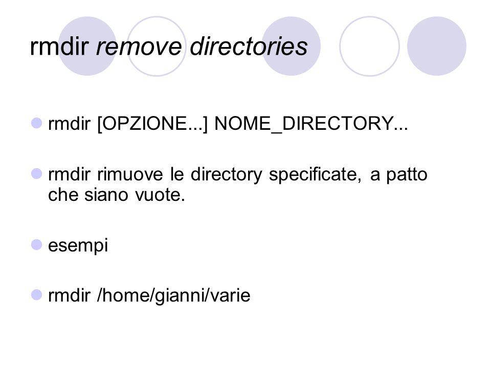 rmdir remove directories rmdir [OPZIONE...] NOME_DIRECTORY... rmdir rimuove le directory specificate, a patto che siano vuote. esempi rmdir /home/gian