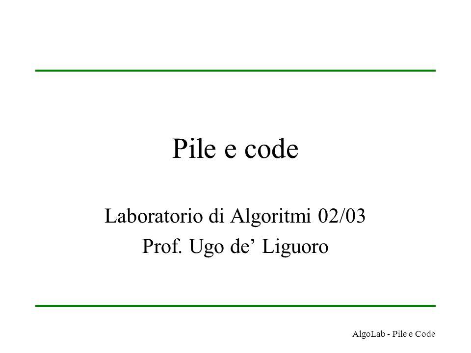 AlgoLab - Pile e Code Pile e code Laboratorio di Algoritmi 02/03 Prof. Ugo de' Liguoro