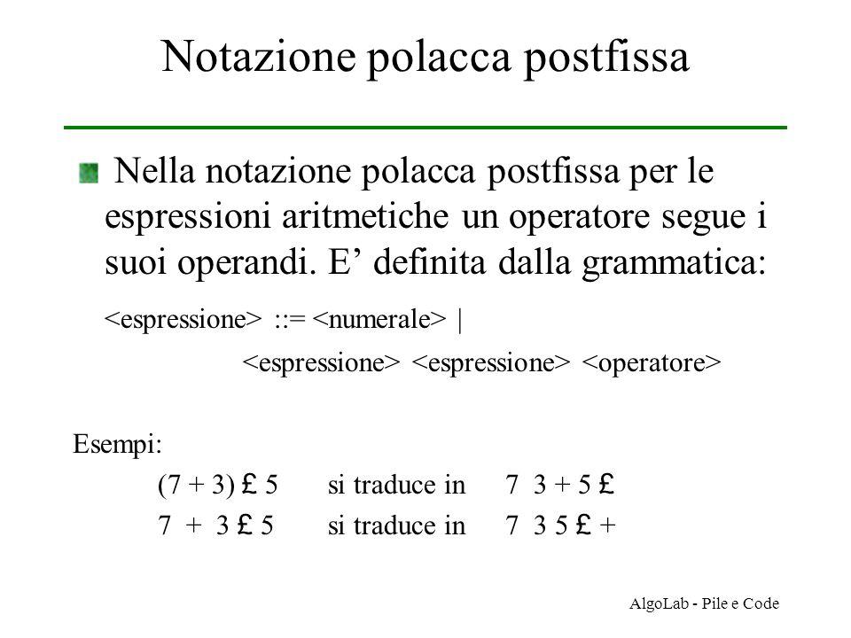 AlgoLab - Pile e Code Notazione polacca postfissa Nella notazione polacca postfissa per le espressioni aritmetiche un operatore segue i suoi operandi.