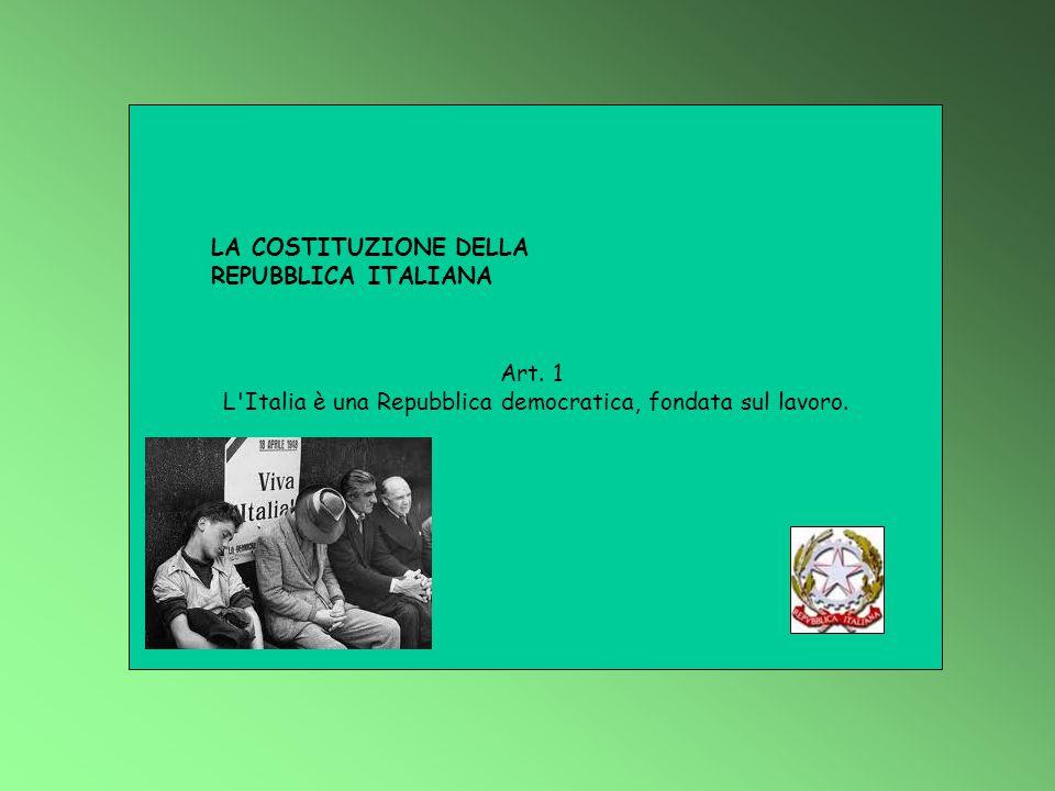Art. 1 L'Italia è una Repubblica democratica, fondata sul lavoro. LA COSTITUZIONE DELLA REPUBBLICA ITALIANA