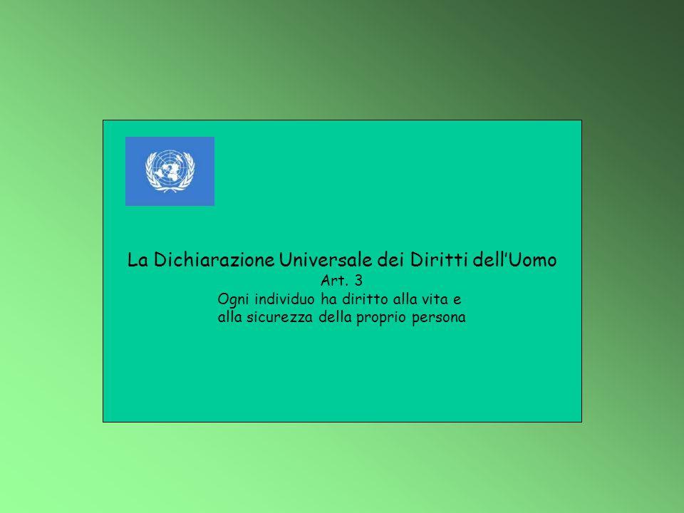 La Dichiarazione Universale dei Diritti dell'Uomo Art. 3 Ogni individuo ha diritto alla vita e alla sicurezza della proprio persona