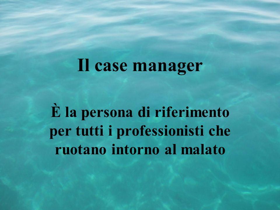 Il case manager È la persona di riferimento per tutti i professionisti che ruotano intorno al malato