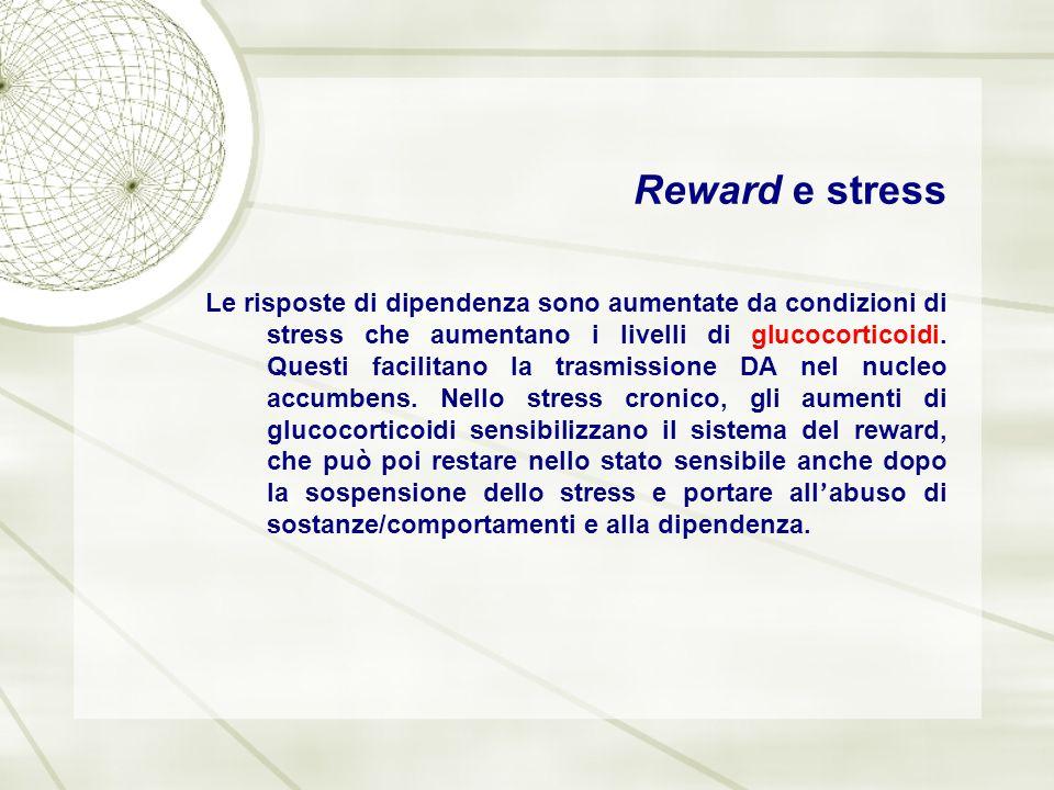 Reward e stress Le risposte di dipendenza sono aumentate da condizioni di stress che aumentano i livelli di glucocorticoidi. Questi facilitano la tras