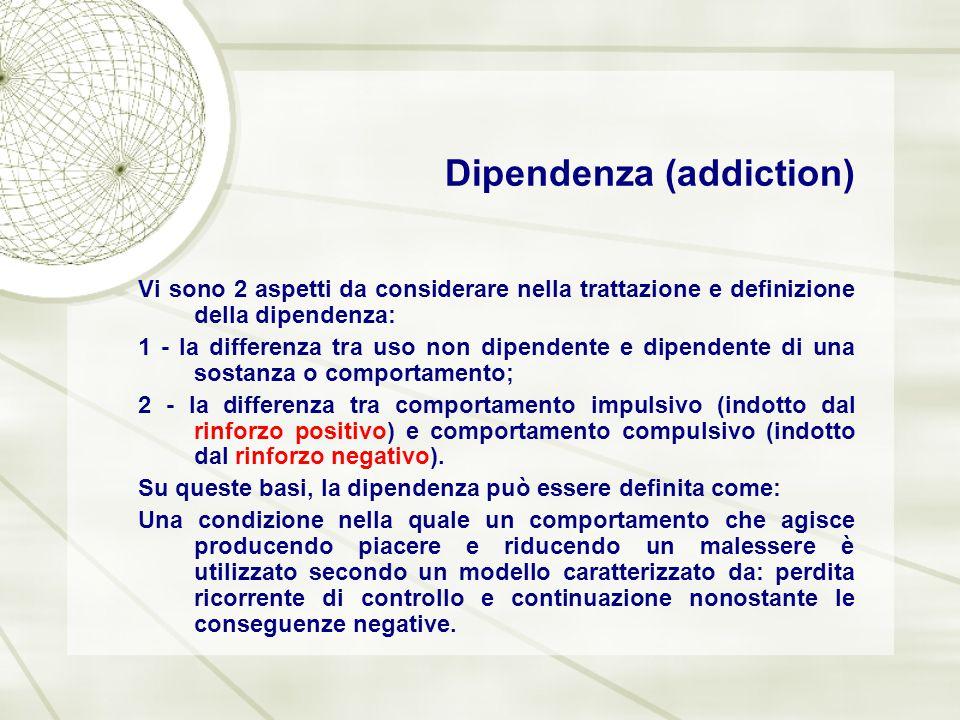 Dipendenza (addiction) Vi sono 2 aspetti da considerare nella trattazione e definizione della dipendenza: 1 - la differenza tra uso non dipendente e d