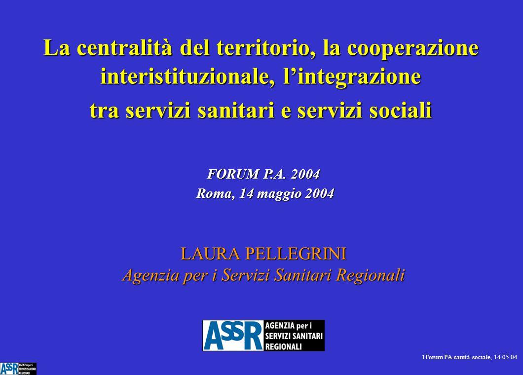 1Forum PA-sanità-sociale, 14.05.04 LAURA PELLEGRINI Agenzia per i Servizi Sanitari Regionali La centralità del territorio, la cooperazione interistituzionale, l'integrazione tra servizi sanitari e servizi sociali FORUM P.A.
