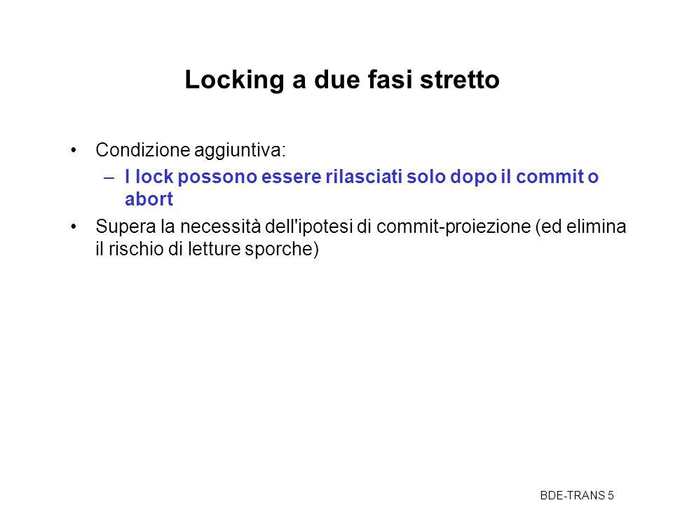 BDE-TRANS 5 Locking a due fasi stretto Condizione aggiuntiva: –I lock possono essere rilasciati solo dopo il commit o abort Supera la necessità dell ipotesi di commit-proiezione (ed elimina il rischio di letture sporche)