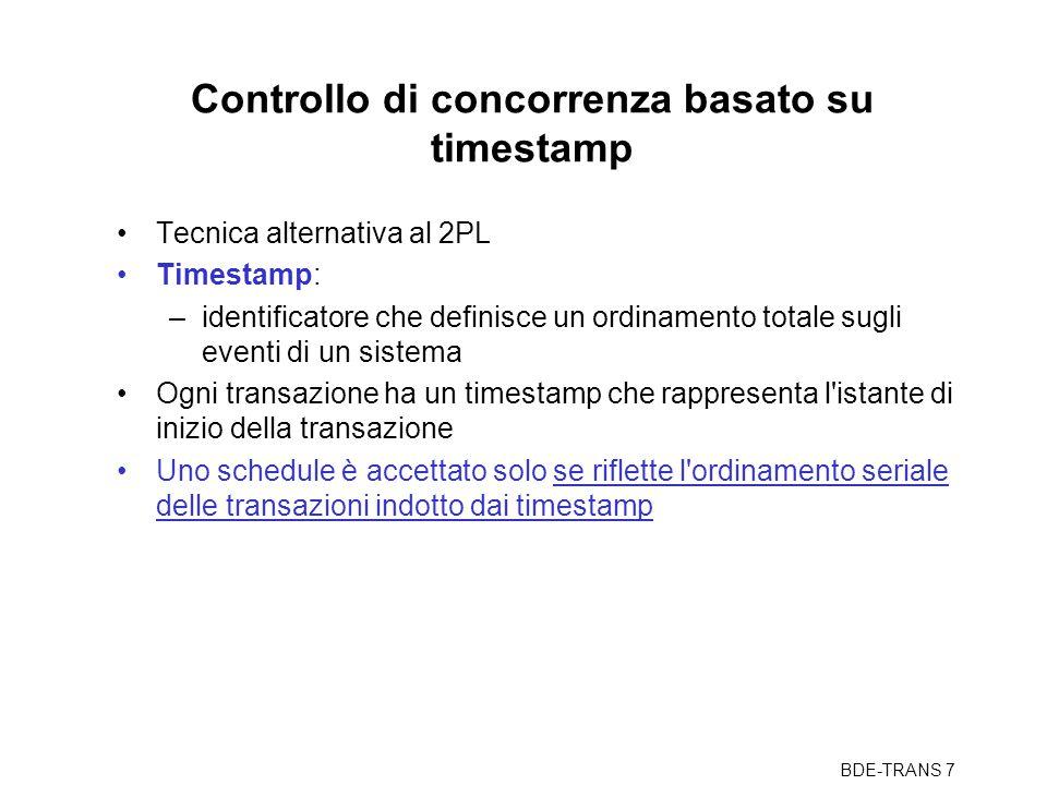 BDE-TRANS 8 Dettagli Lo scheduler ha due contatori RTM (x) e WTM (x) per ogni oggetto Lo scheduler riceve richieste di letture e scritture (con indicato il timestamp della transazione): –read(x,ts): se ts < WTM (x) allora la richiesta è respinta e la transazione viene uccisa ( ha gia' operato una transazione partita dopo ); altrimenti, la richiesta viene accolta e RTM (x) è posto uguale al maggiore fra RTM (x) e ts –write(x,ts): se ts < WTM (x) o ts < RTM (x) allora la richiesta è respinta e la transazione viene uccisa, altrimenti, la richiesta e WTM (x) è posto uguale a ts Vengono uccise molte transazioni Per funzionare anche senza ipotesi di commit-proiezione, deve bufferizzare le scritture fino al commit (con attese)