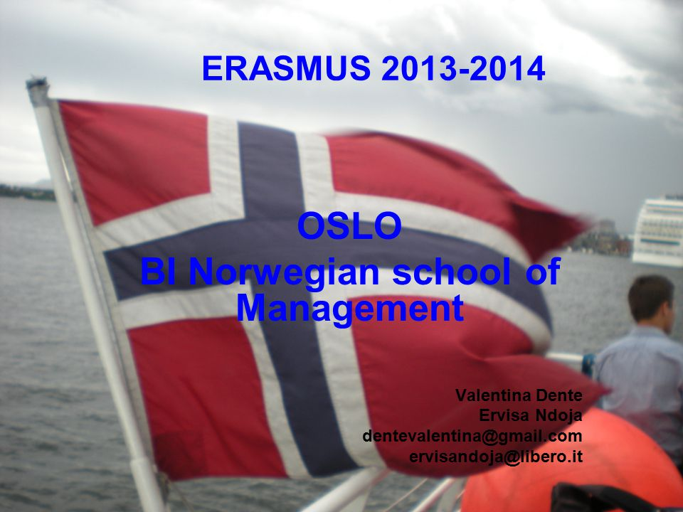 OSLO BI Norwegian school of Management Valentina Dente Ervisa Ndoja dentevalentina@gmail.com ervisandoja@libero.it ERASMUS 2013-2014