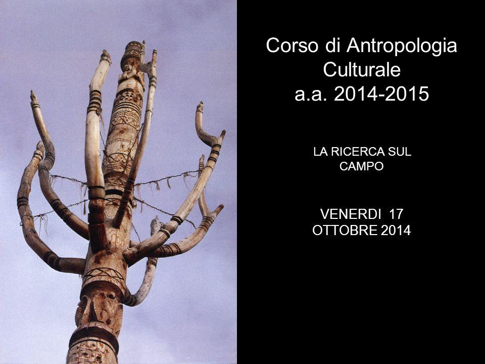 Corso di Antropologia Culturale a.a. 2014-2015 LA RICERCA SUL CAMPO VENERDI 17 OTTOBRE 2014