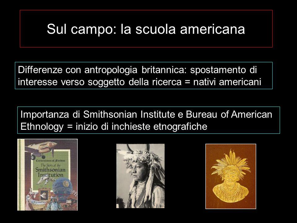 Sul campo: la scuola americana Differenze con antropologia britannica: spostamento di interesse verso soggetto della ricerca = nativi americani Importanza di Smithsonian Institute e Bureau of American Ethnology = inizio di inchieste etnografiche