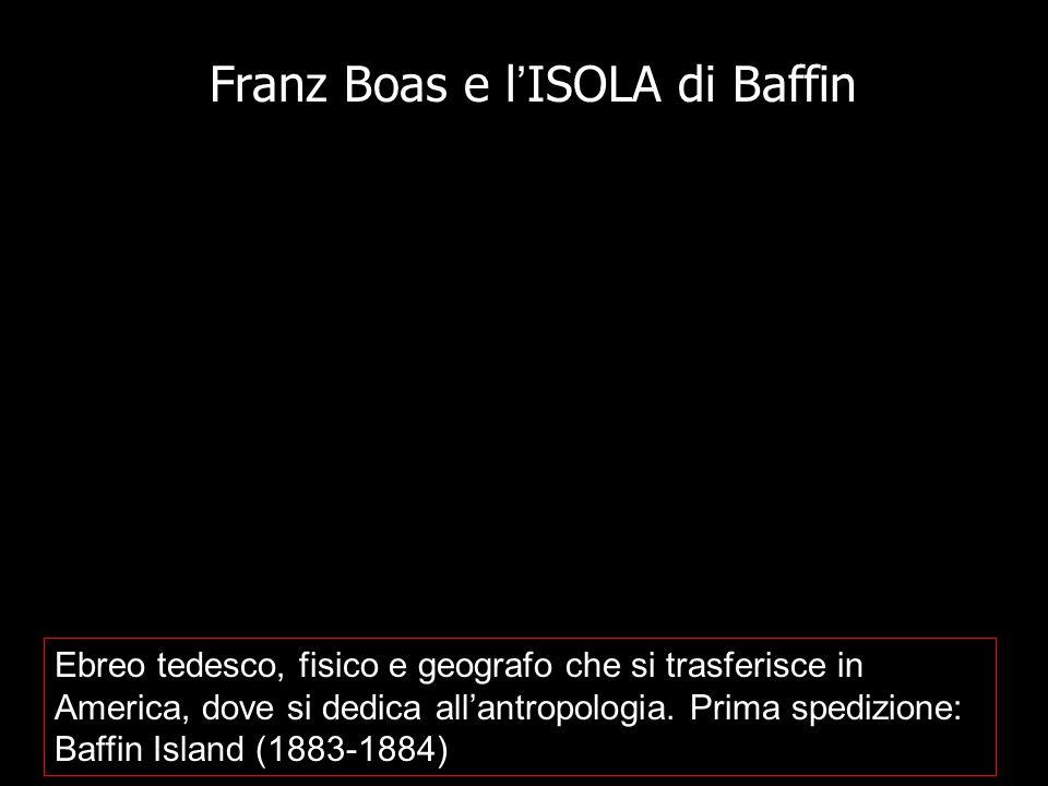 Franz Boas e l ' ISOLA di Baffin Ebreo tedesco, fisico e geografo che si trasferisce in America, dove si dedica all'antropologia. Prima spedizione: Ba