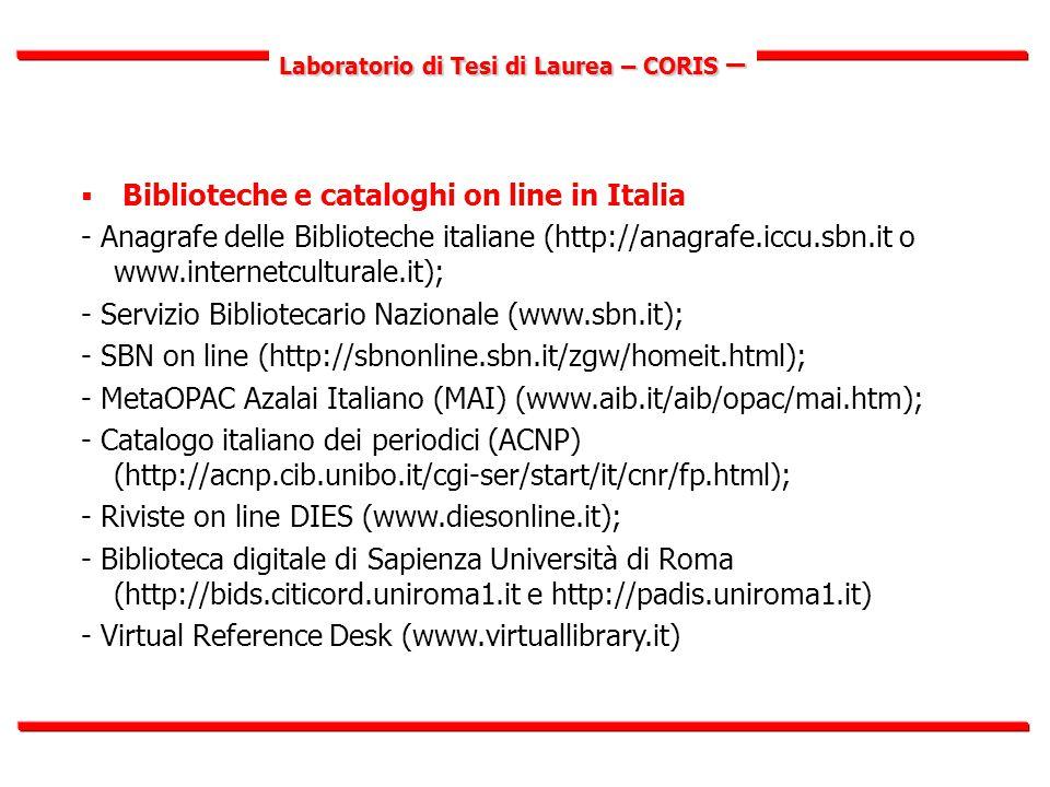 Laboratorio di Tesi di Laurea – CORIS –  Biblioteche e cataloghi on line in Italia - Anagrafe delle Biblioteche italiane (http://anagrafe.iccu.sbn.it o www.internetculturale.it); - Servizio Bibliotecario Nazionale (www.sbn.it); - SBN on line (http://sbnonline.sbn.it/zgw/homeit.html); - MetaOPAC Azalai Italiano (MAI) (www.aib.it/aib/opac/mai.htm); - Catalogo italiano dei periodici (ACNP) (http://acnp.cib.unibo.it/cgi-ser/start/it/cnr/fp.html); - Riviste on line DIES (www.diesonline.it); - Biblioteca digitale di Sapienza Università di Roma (http://bids.citicord.uniroma1.it e http://padis.uniroma1.it) - Virtual Reference Desk (www.virtuallibrary.it)
