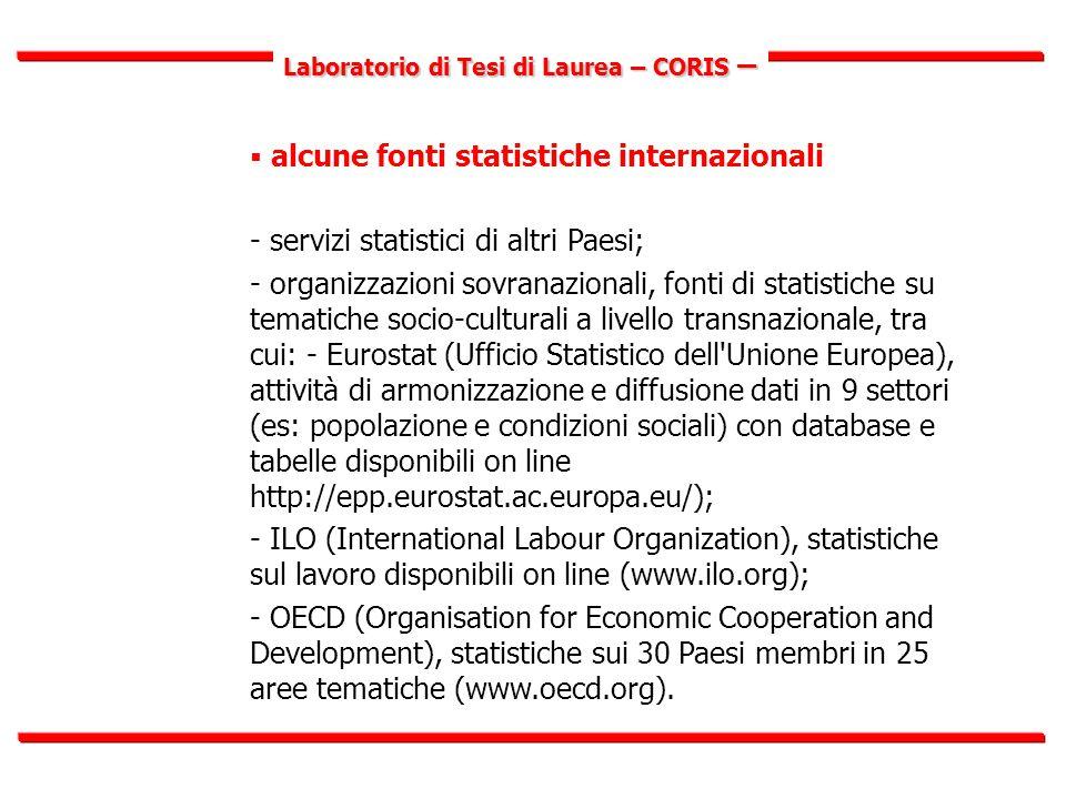 Laboratorio di Tesi di Laurea – CORIS –  alcune fonti statistiche internazionali - servizi statistici di altri Paesi; - organizzazioni sovranazionali, fonti di statistiche su tematiche socio-culturali a livello transnazionale, tra cui: - Eurostat (Ufficio Statistico dell Unione Europea), attività di armonizzazione e diffusione dati in 9 settori (es: popolazione e condizioni sociali) con database e tabelle disponibili on line http://epp.eurostat.ac.europa.eu/); - ILO (International Labour Organization), statistiche sul lavoro disponibili on line (www.ilo.org); - OECD (Organisation for Economic Cooperation and Development), statistiche sui 30 Paesi membri in 25 aree tematiche (www.oecd.org).