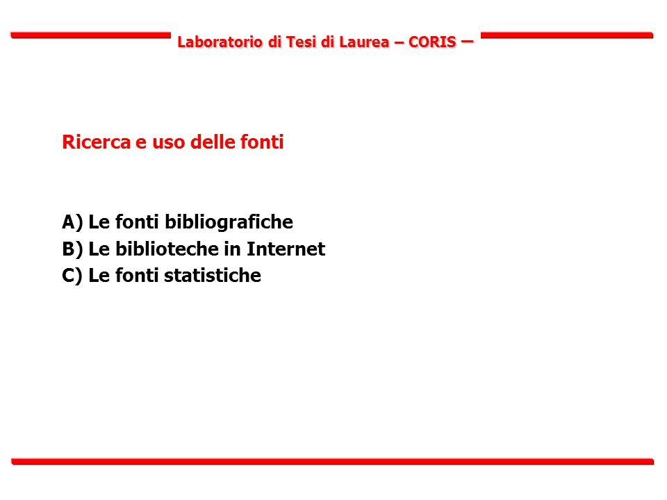 Laboratorio di Tesi di Laurea – CORIS – Ricerca e uso delle fonti A) Le fonti bibliografiche B) Le biblioteche in Internet C) Le fonti statistiche