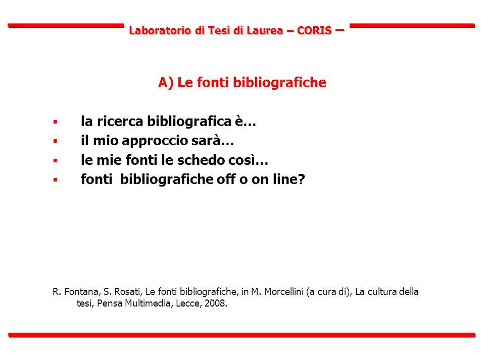 Laboratorio di Tesi di Laurea – CORIS – A) Le fonti bibliografiche  la ricerca bibliografica è…  il mio approccio sarà…  le mie fonti le schedo così…  fonti bibliografiche off o on line.