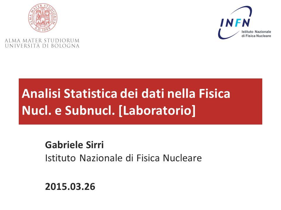 Analisi Statistica dei dati nella Fisica Nucl. e Subnucl. [Laboratorio] 26/03/2015Analisi Statistica dei Dati in Fis. Nucl. e Subnucl. - G.Sirri1 Gabr
