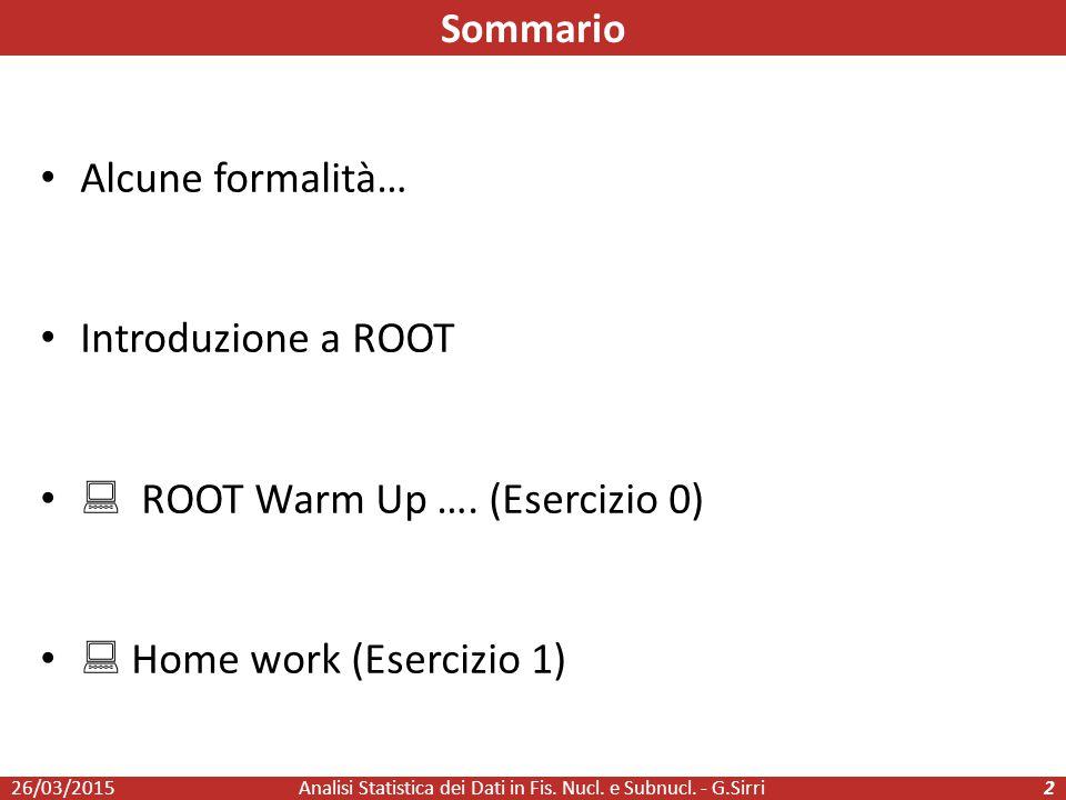 Alcune formalità… Introduzione a ROOT  ROOT Warm Up …. (Esercizio 0)  Home work (Esercizio 1) 26/03/2015Analisi Statistica dei Dati in Fis. Nucl. e
