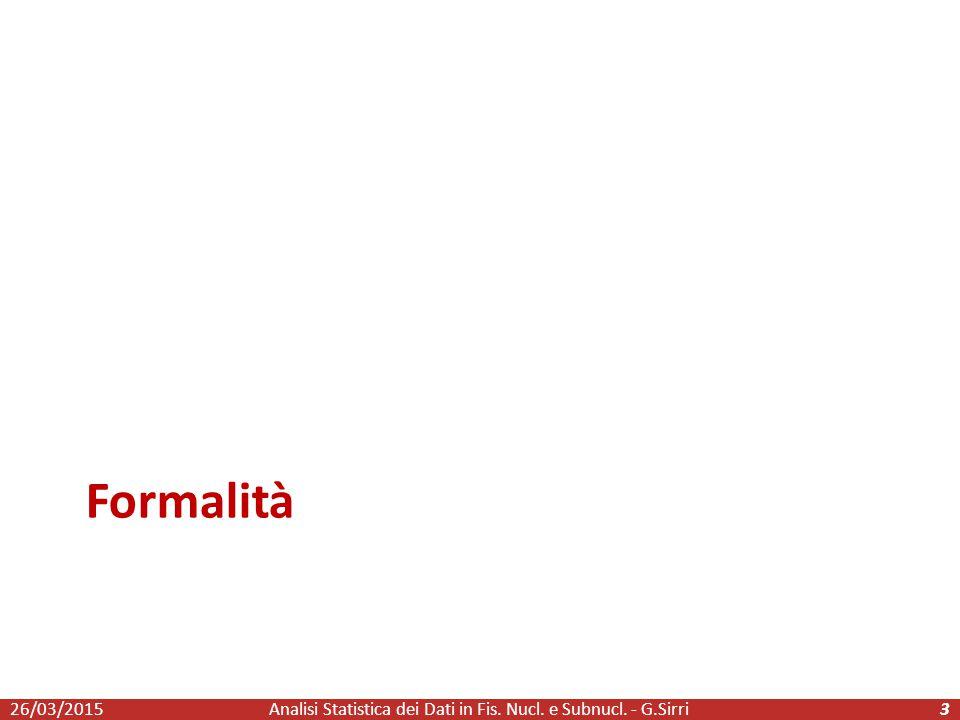 Formalità 26/03/2015Analisi Statistica dei Dati in Fis. Nucl. e Subnucl. - G.Sirri3