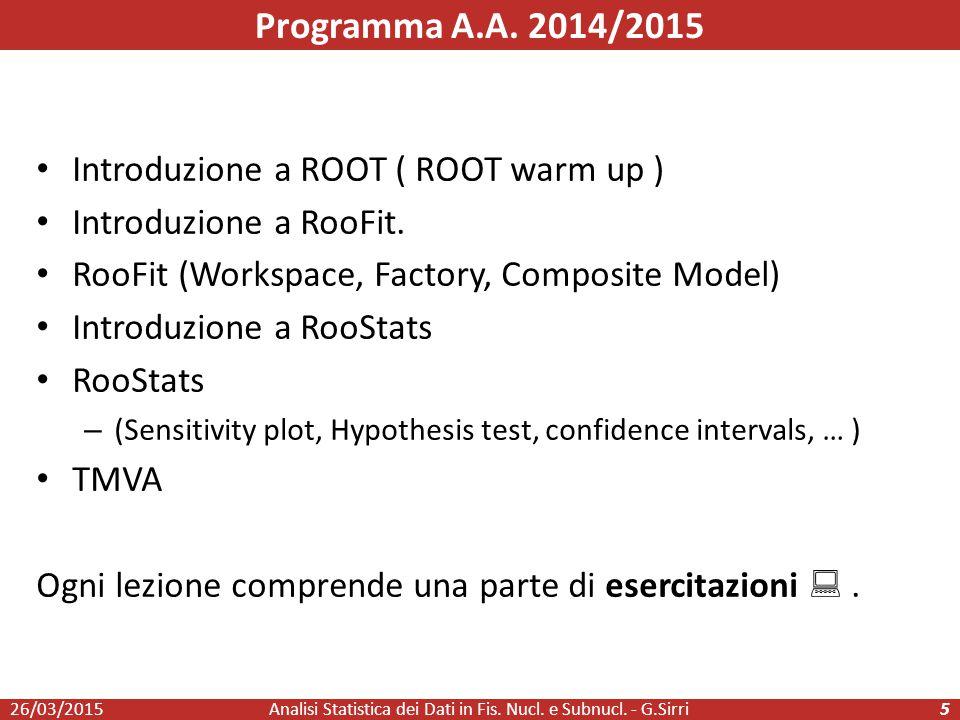 Programma A.A. 2014/2015 26/03/2015Analisi Statistica dei Dati in Fis. Nucl. e Subnucl. - G.Sirri5 Introduzione a ROOT ( ROOT warm up ) Introduzione a