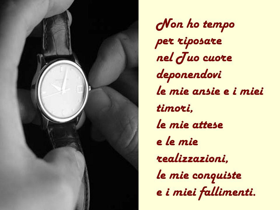 Signore, non ho tempo! La mia vita scorre affannosa tra attività, servizi e scadenze, ed io non ho tempo per stare con Te.