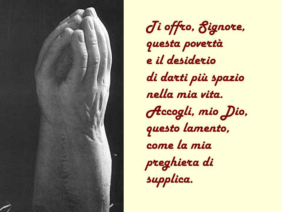 Ti offro, Signore, questa povertà e il desiderio di darti più spazio nella mia vita.