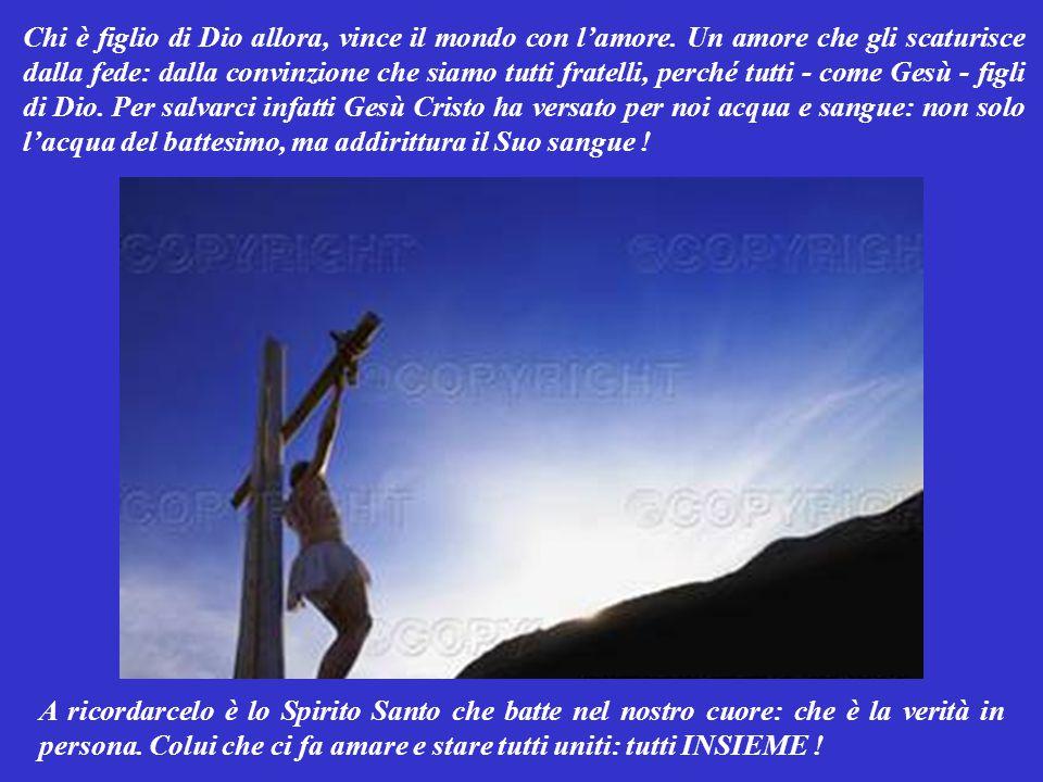 Carissimi fratelli, chiunque crede che Gesù è il Figlio di Dio, diventa anche lui figlio di Dio: ed amando il Padre, ama anche tutti i fratelli che il Padre ha generato INSIEME a lui.