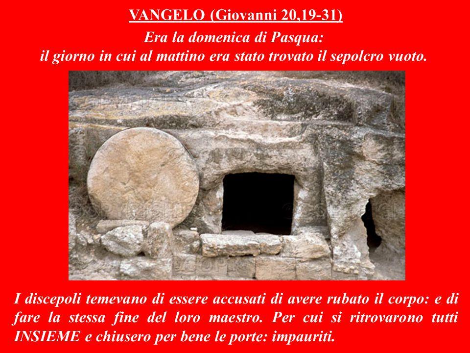 VANGELO (Giovanni 20,19-31) Era la domenica di Pasqua: il giorno in cui al mattino era stato trovato il sepolcro vuoto.