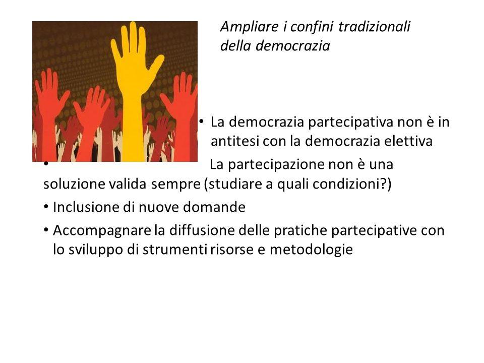 Ampliare i confini tradizionali della democrazia La democrazia partecipativa non è in antitesi con la democrazia elettiva La partecipazione non è una