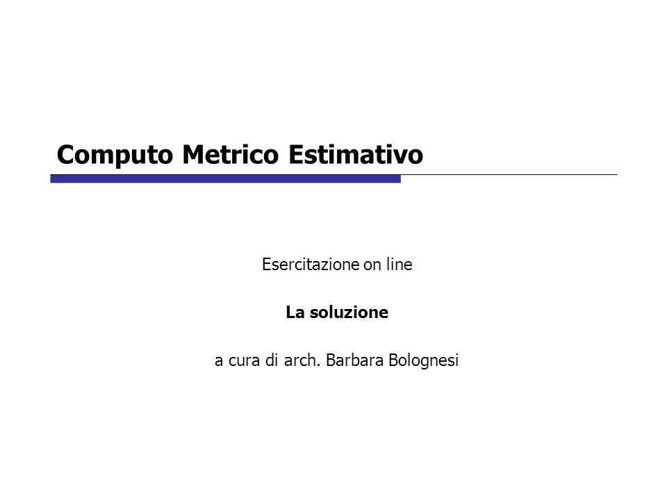 Computo Metrico Estimativo Esercitazione on line La soluzione a cura di arch. Barbara Bolognesi
