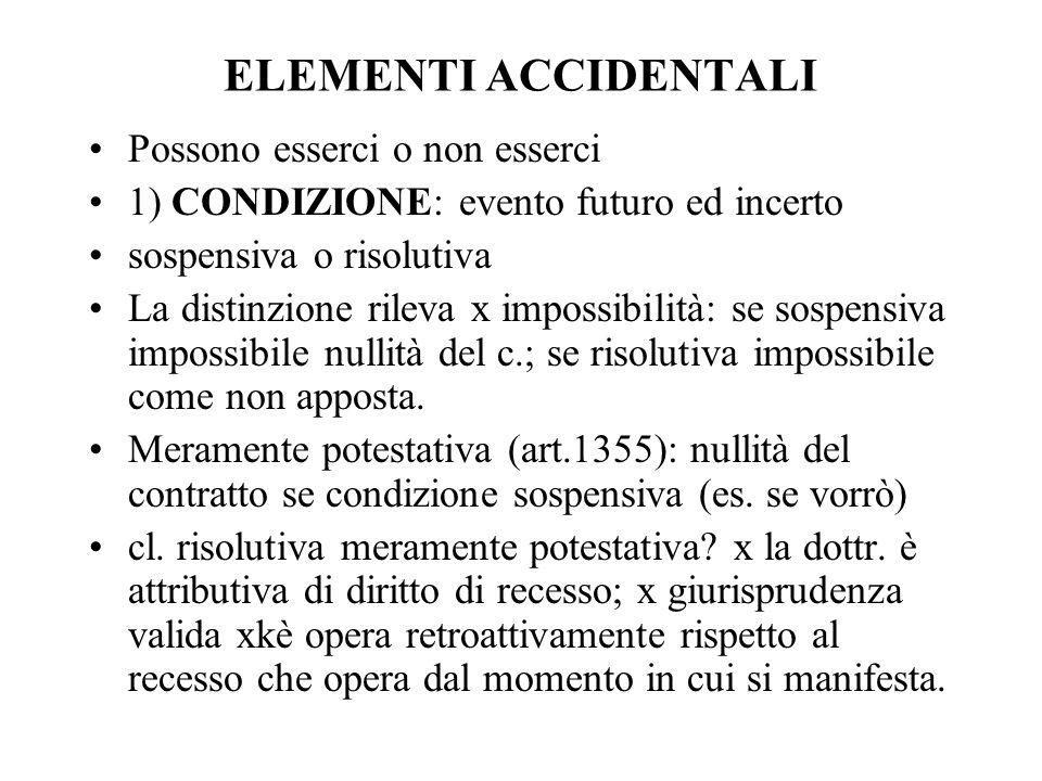 ELEMENTI ACCIDENTALI Possono esserci o non esserci 1) CONDIZIONE: evento futuro ed incerto sospensiva o risolutiva La distinzione rileva x impossibili