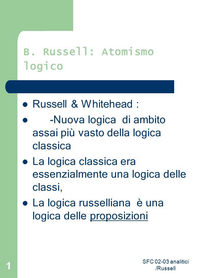 SFC 02-03 analitici /Russell 1 B. Russell: Atomismo logico Russell & Whitehead : - Nuova logica di ambito assai più vasto della logica classica La log