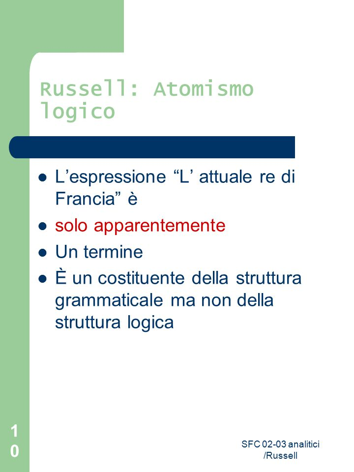 """SFC 02-03 analitici /Russell 10 Russell: Atomismo logico L'espressione """"L' attuale re di Francia"""" è solo apparentemente Un termine È un costituente de"""