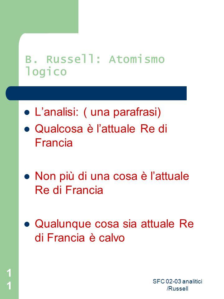 SFC 02-03 analitici /Russell 11 B. Russell: Atomismo logico L'analisi: ( una parafrasi) Qualcosa è l'attuale Re di Francia Non più di una cosa è l'att
