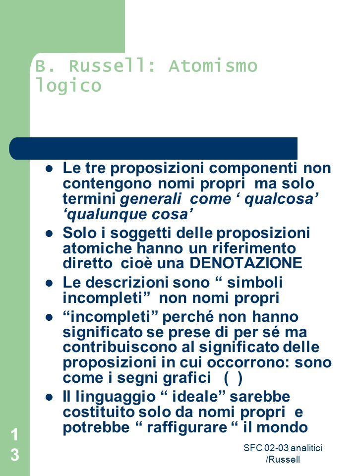 SFC 02-03 analitici /Russell 13 B. Russell: Atomismo logico Le tre proposizioni componenti non contengono nomi propri ma solo termini generali come '