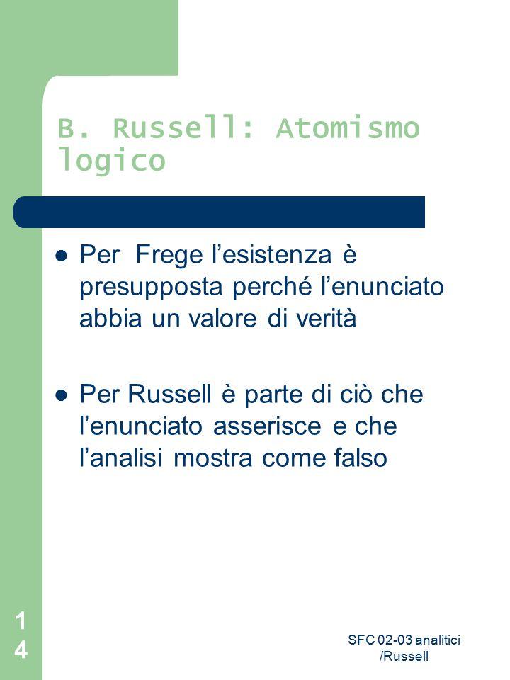 SFC 02-03 analitici /Russell 14 B. Russell: Atomismo logico Per Frege l'esistenza è presupposta perché l'enunciato abbia un valore di verità Per Russe