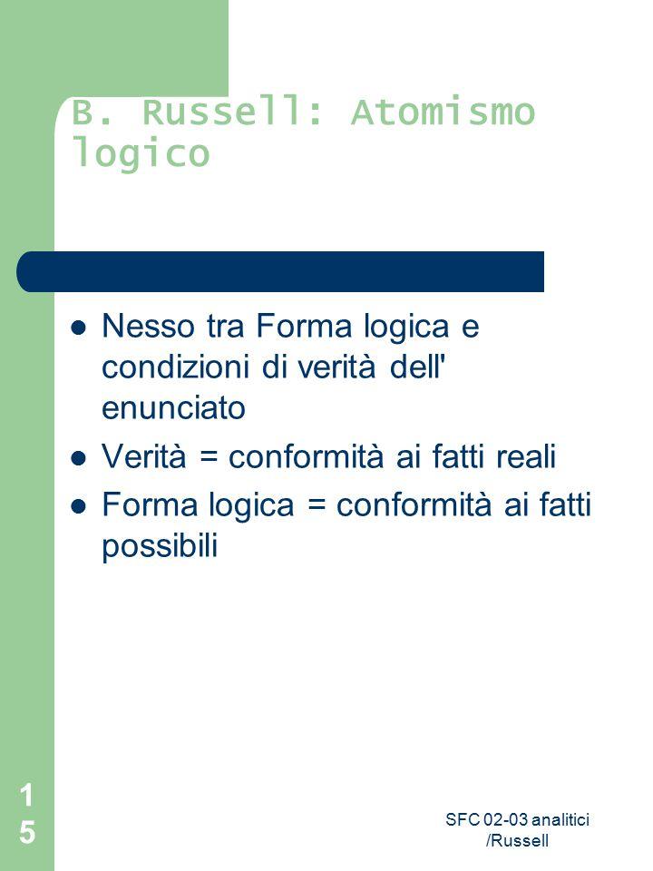 SFC 02-03 analitici /Russell 15 B. Russell: Atomismo logico Nesso tra Forma logica e condizioni di verità dell' enunciato Verità = conformità ai fatti