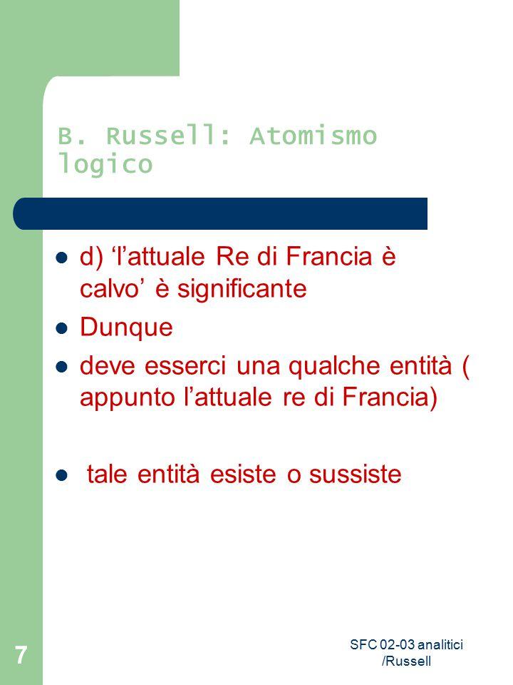 SFC 02-03 analitici /Russell 7 B. Russell: Atomismo logico d) 'l'attuale Re di Francia è calvo' è significante Dunque deve esserci una qualche entità