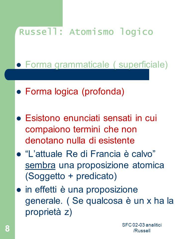 SFC 02-03 analitici /Russell 8 Russell: Atomismo logico Forma grammaticale ( superficiale) Forma logica (profonda) Esistono enunciati sensati in cui c