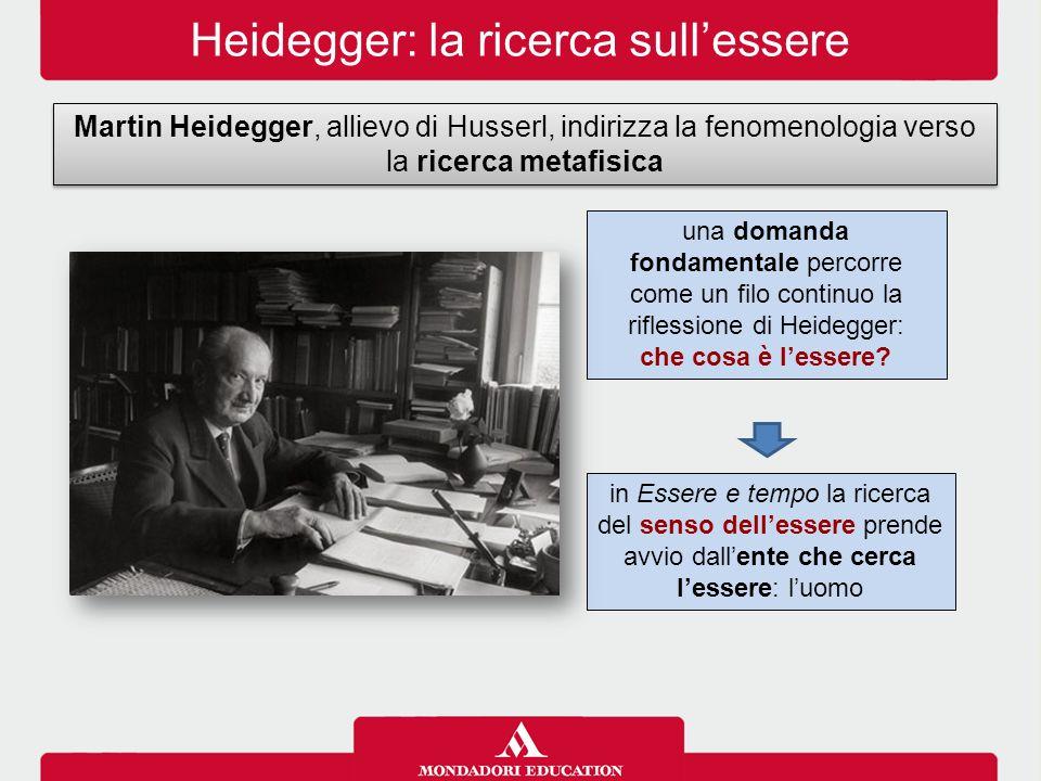 Heidegger: la ricerca sull'essere Martin Heidegger, allievo di Husserl, indirizza la fenomenologia verso la ricerca metafisica in Essere e tempo la ri