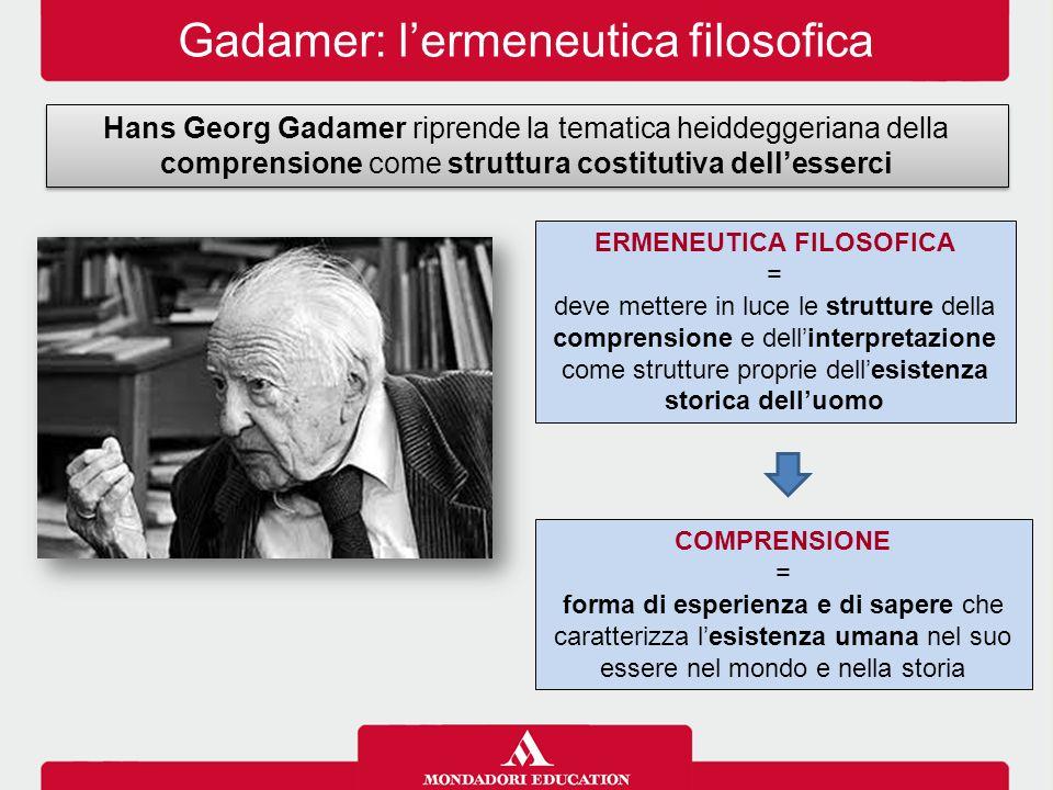 Gadamer: l'ermeneutica filosofica Hans Georg Gadamer riprende la tematica heiddeggeriana della comprensione come struttura costitutiva dell'esserci CO