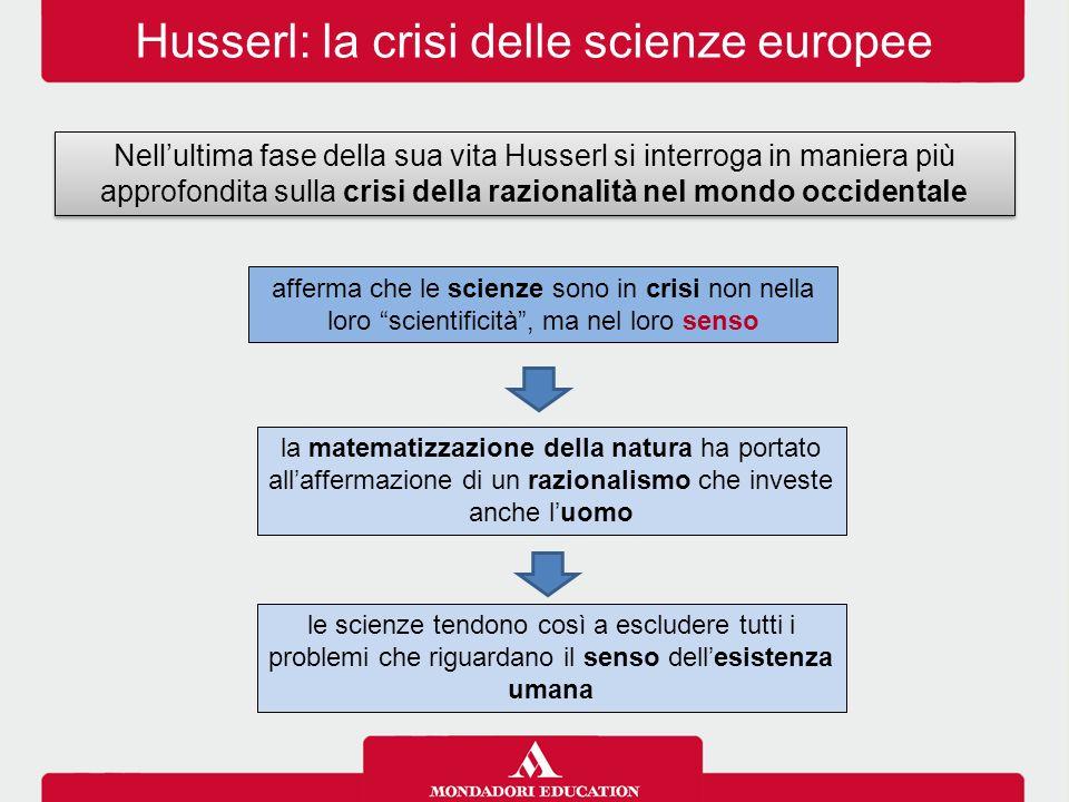 Husserl: la crisi delle scienze europee Nell'ultima fase della sua vita Husserl si interroga in maniera più approfondita sulla crisi della razionalità