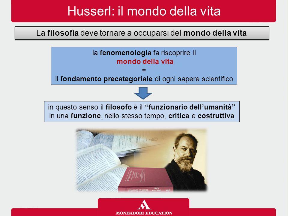 Husserl: il mondo della vita La filosofia deve tornare a occuparsi del mondo della vita la fenomenologia fa riscoprire il mondo della vita = il fondam