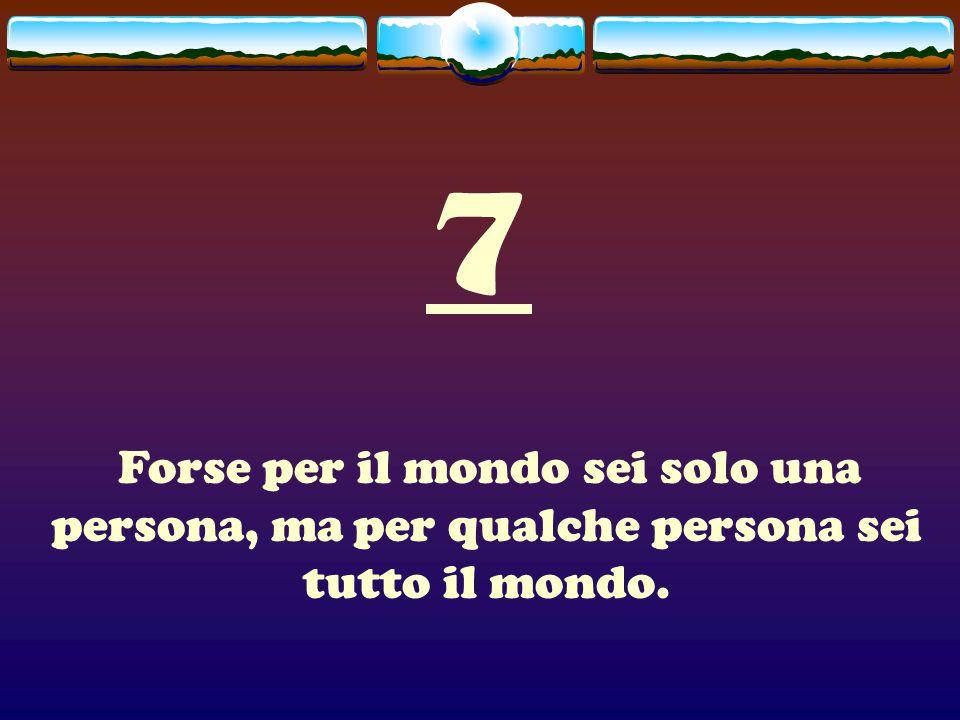 7 Forse per il mondo sei solo una persona, ma per qualche persona sei tutto il mondo.