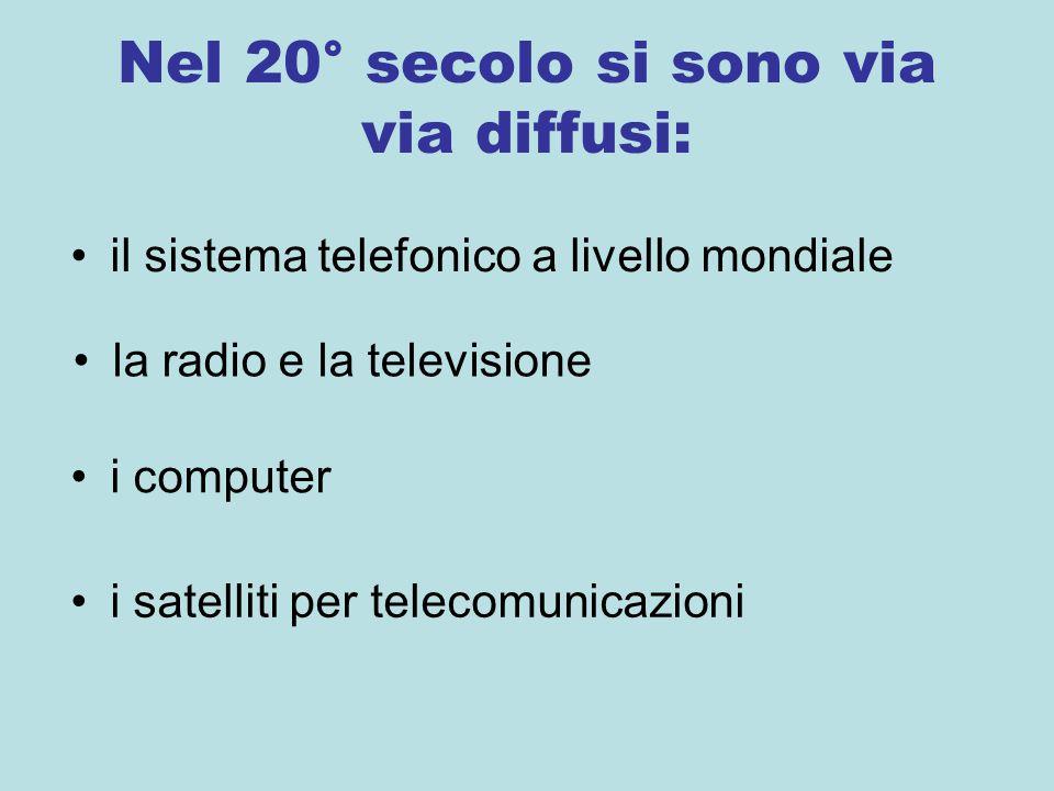 Nel 20° secolo si sono via via diffusi: il sistema telefonico a livello mondiale la radio e la televisione i computer i satelliti per telecomunicazioni