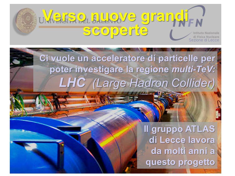 Verso nuove grandi scoperte Ci vuole un acceleratore di particelle per poter investigare la regione multi-TeV: LHC (Large Hadron Collider) Il gruppo A
