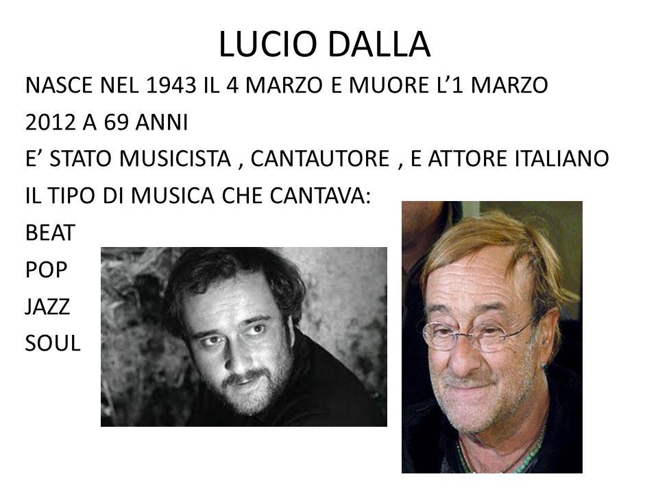 LUCIO DALLA NASCE NEL 1943 IL 4 MARZO E MUORE L'1 MARZO 2012 A 69 ANNI E' STATO MUSICISTA, CANTAUTORE, E ATTORE ITALIANO IL TIPO DI MUSICA CHE CANTAVA