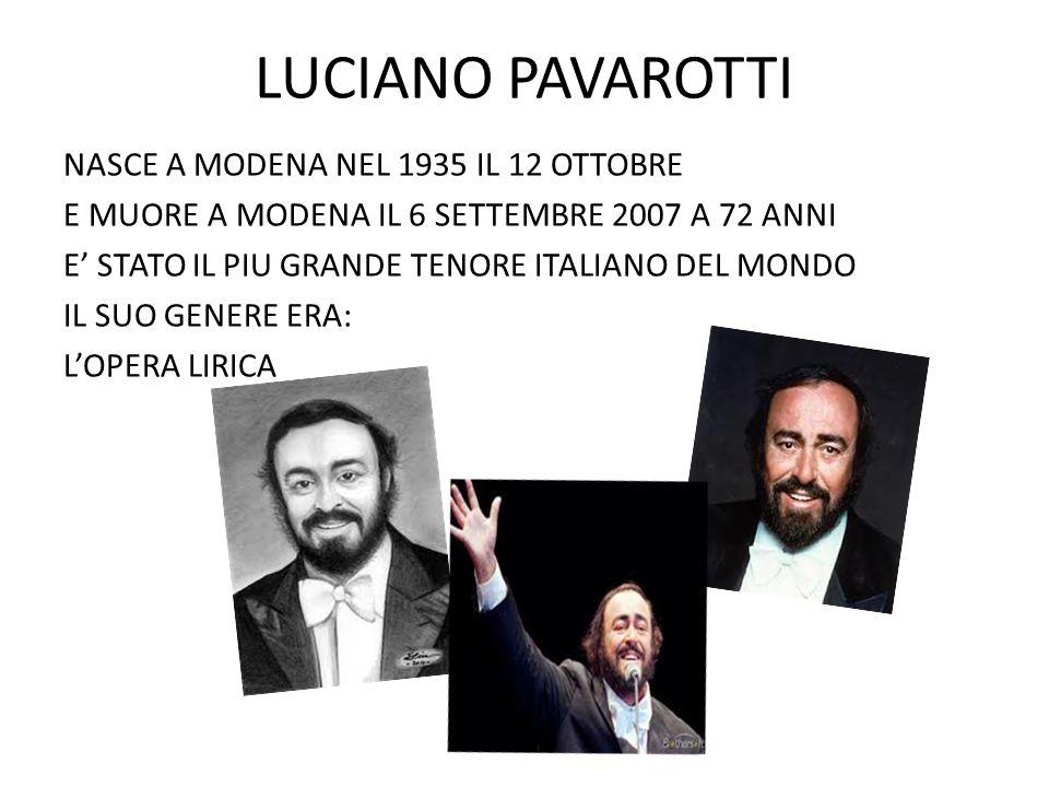 LUCIANO PAVAROTTI NASCE A MODENA NEL 1935 IL 12 OTTOBRE E MUORE A MODENA IL 6 SETTEMBRE 2007 A 72 ANNI E' STATO IL PIU GRANDE TENORE ITALIANO DEL MOND