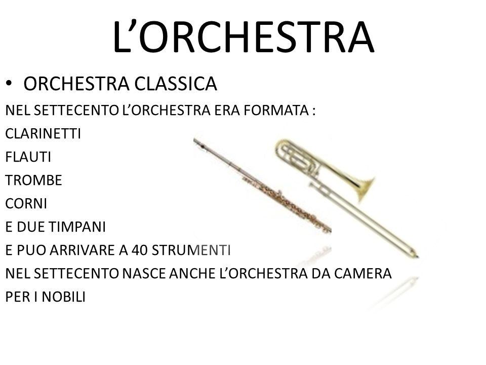 L'ORCHESTRA ORCHESTRA CLASSICA NEL SETTECENTO L'ORCHESTRA ERA FORMATA : CLARINETTI FLAUTI TROMBE CORNI E DUE TIMPANI E PUO ARRIVARE A 40 STRUMENTI NEL