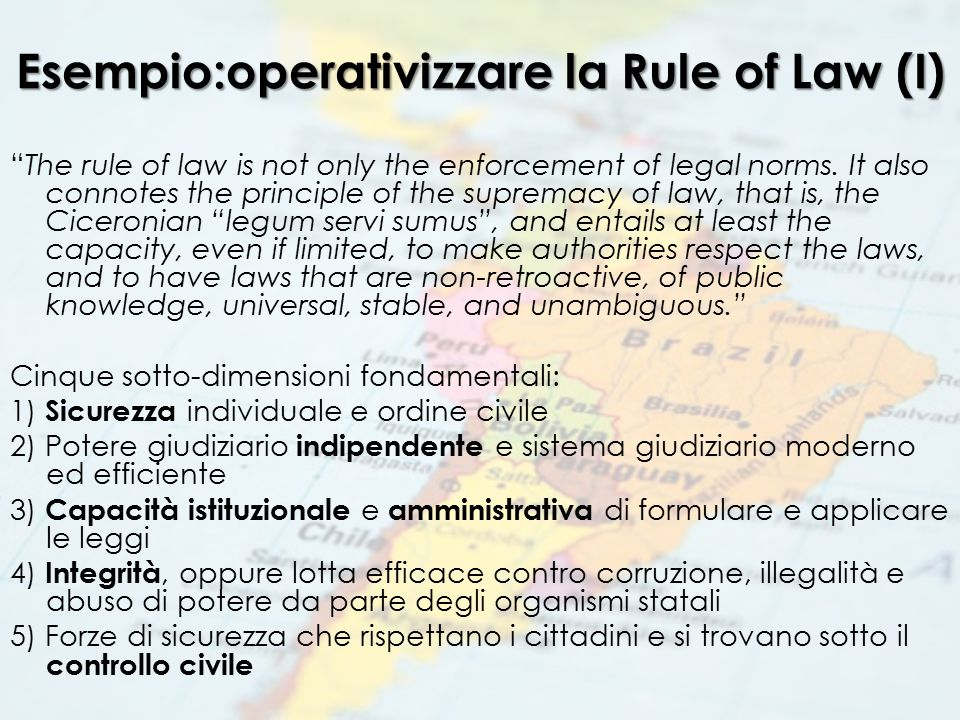 "Esempio:operativizzare la Rule of Law (I) ""The rule of law is not only the enforcement of legal norms. It also connotes the principle of the supremacy"